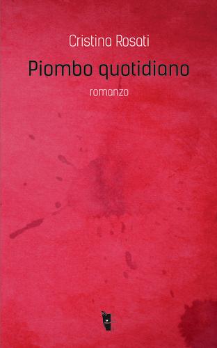 Cristina Rosati - Piombo quotidiano 9788898119424
