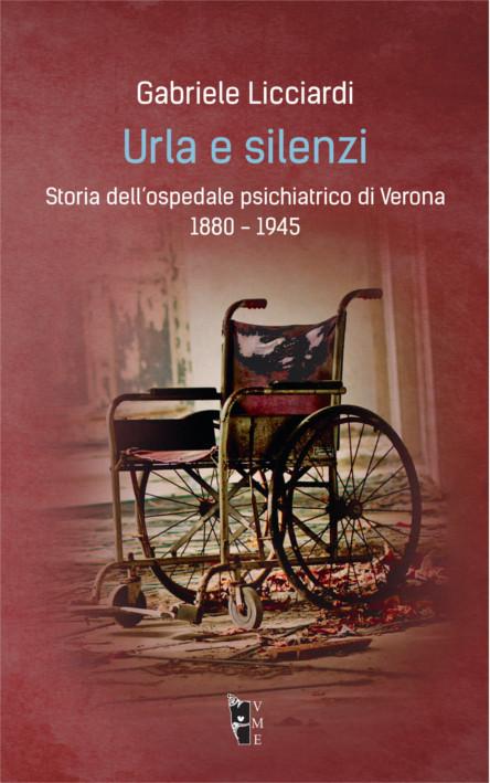 Gabriele Licciardi - Urla e silenzi. Storia dell'ospedale psichiatrico di Verona 1880-1945 9788898119769