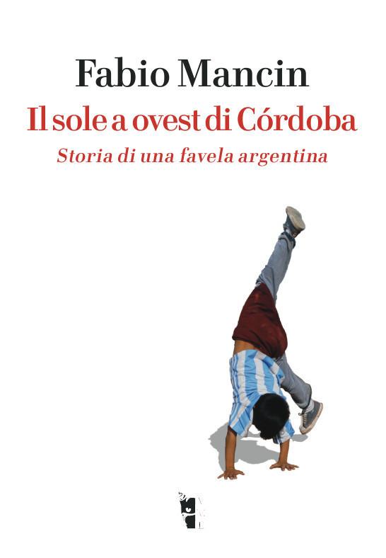 Fabio Mancin - Il sole a ovest di Còrdoba. Storia di una favela argentina 9788898119967