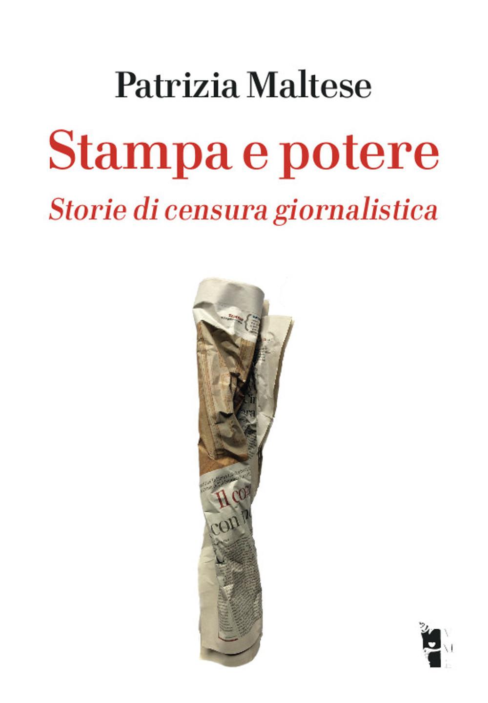 Patrizia Maltese - Stampa e potere. Storie di censura giornalistica 9788898119998