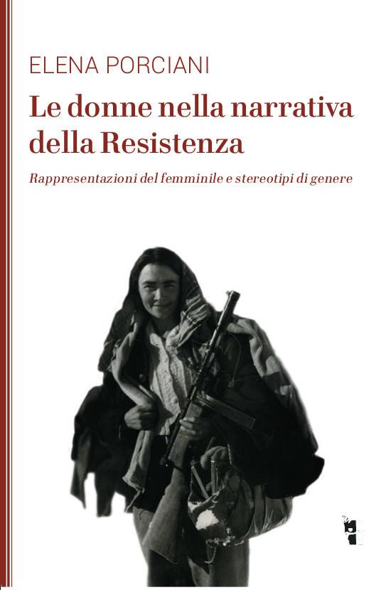 Elena Porciani - Le donne nella narrativa della Resistenza 9788898119929