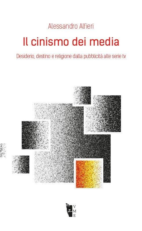 Alessandro Alfieri - Il cinismo dei media. Desiderio, destino e religione dalla pubblicità alle serie tv