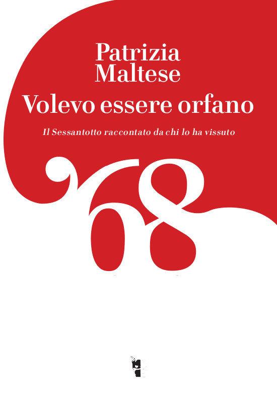 Patrizia Maltese - Volevo essere orfano. Il Sessantotto raccontato da chi l'ha vissuto 9788894898330