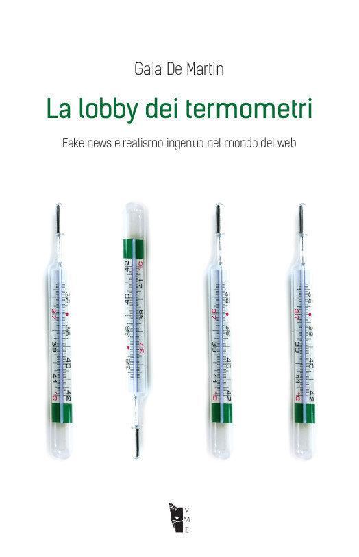 Gaia De Martin  - La lobby dei termometri. Fake news e realismo ingenuo nel mondo del web 9788894898279