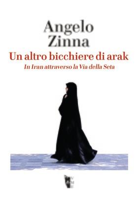Angelo Zinna - Un altro bicchiere di Arak. In Iran attraverso la Via della Seta