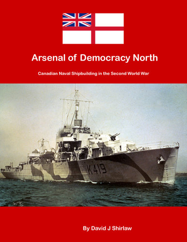 Arsenal of Democracy North: Canadian Naval Shipbuilding of the Second World War 9781894147071