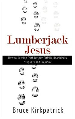 Lumberjack Jesus: How to Develop Faith Despite Pitfalls, Roadblocks, Stupidity and Prejudice by Bruce Kirkpatrick