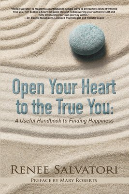 Open Your Heart to the True You: A Useful Handbook to Finding Happiness by Renee Salvatori