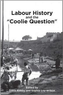"""Labour History and the """"Coolie Question"""" (edited by Diane Kirkby and Sophie Loy-Wilson). A special issue of Labour History, no. 113 (November 2017). B1006"""