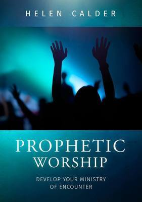 Prophetic Worship: How to Develop Your Ministry of Encounter
