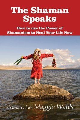 The Shaman Speaks: How to use the Power of Shamanism to Heal Your Life Now