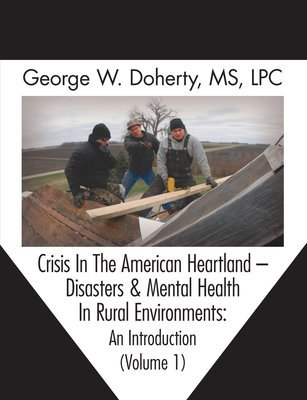 Crisis In The American Heartland -- Disasters & Mental Health In Rural Environments: An Introduction (Volume 1)