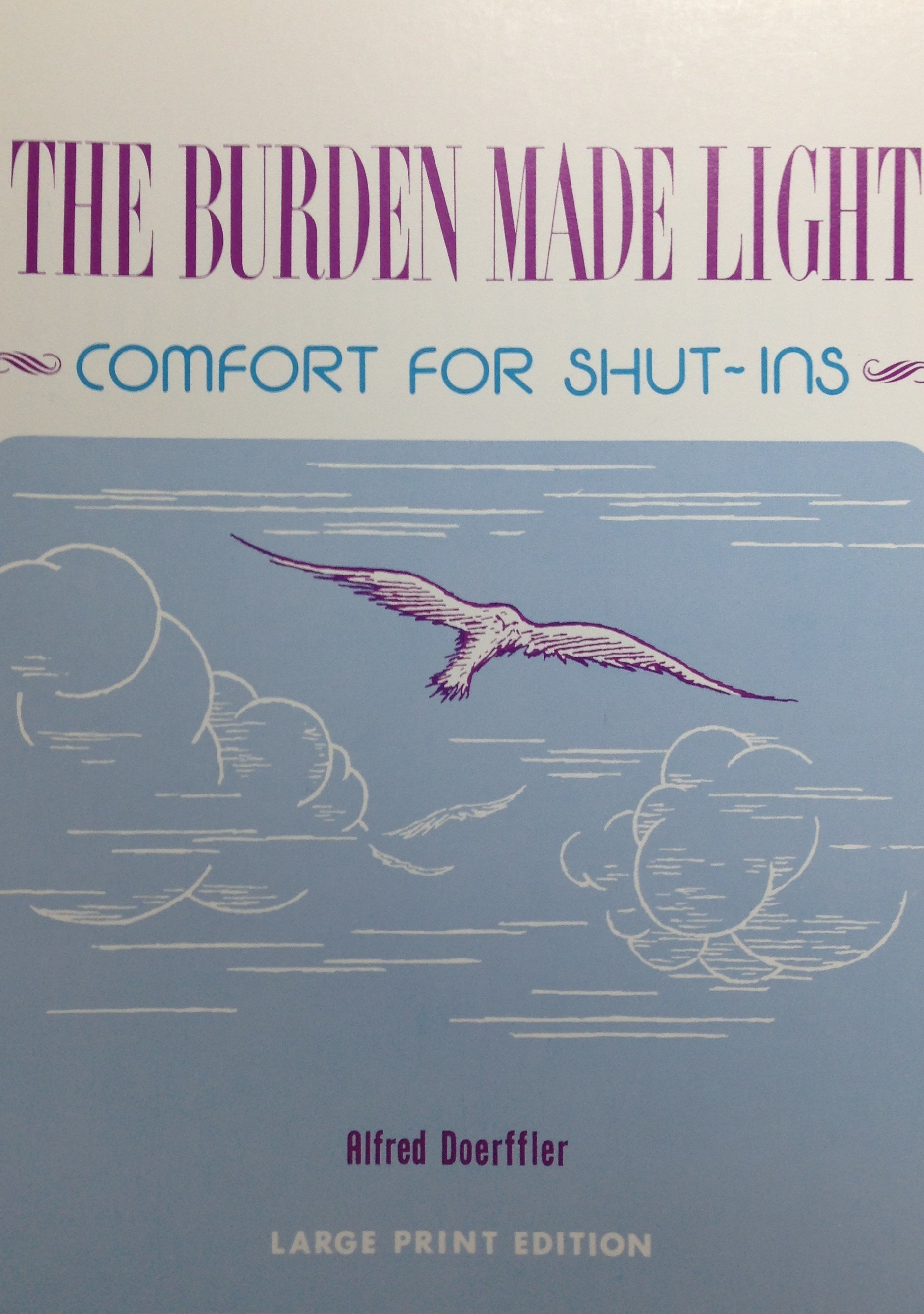 The Burden Made Light:  Comfort for Shut-Ins by Alfred Doerffler  (LARGE PRINT EDITION) 00056