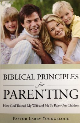 Biblical Principles for Parenting:  How God Trained My Wife and Me to Raise Our Children  by Pastor Larry Youngblood