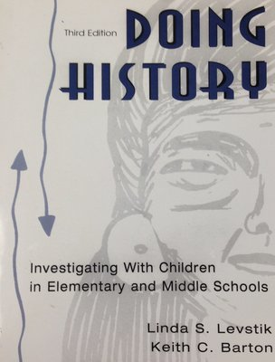 Doing History:  Investigating With Children in Elementary and Middle Schools by Linda S. Levastik and Keith C. Barton (USED)