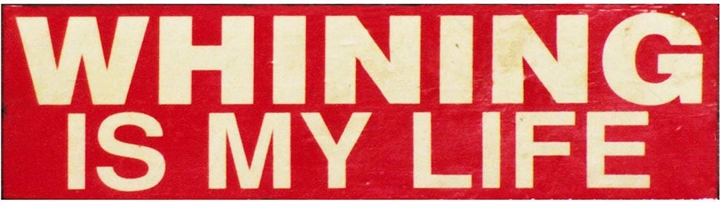 WHINING IS MY LIFE * 5'' x 16'' 10226
