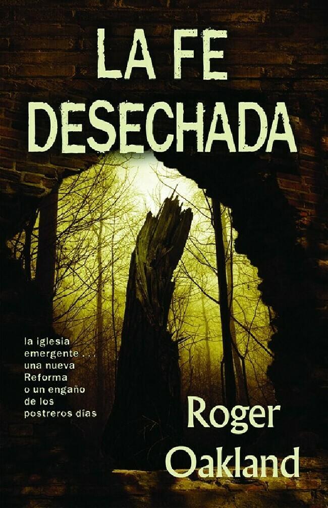 La Fe Desechada: La Iglesia Emergente - Una Nueva Reforma O Un Engano de Los Postreros Dias (Spanish Edition)