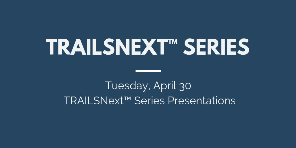 Tuesday, April 30 TRAILSNext™ Series Presentations