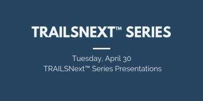 Tuesday, April 30 TRAILSNext™ Series Presentations
