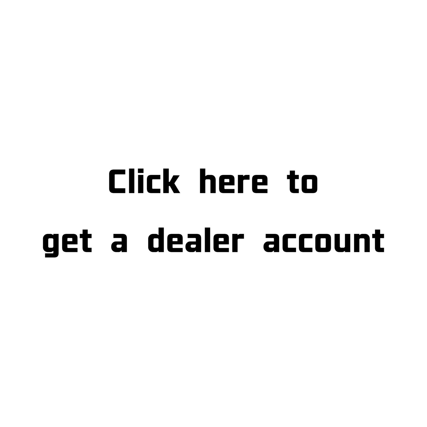 Click here to get a Dealer Account