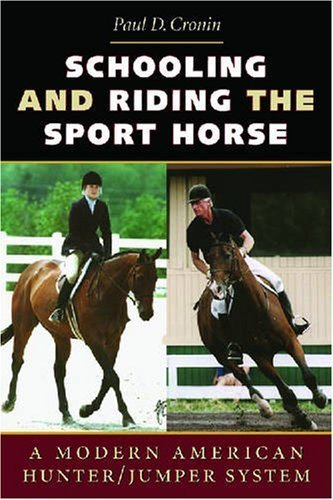 Schooling and Riding The Sport Horse: A Modern American Hunter/Jumper System by Paul D. Cronin