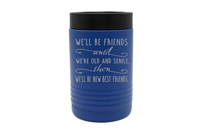 We'll Be Friends until We're Old and Senile, then We'll be New Best Friends Insulated Beverage Holder