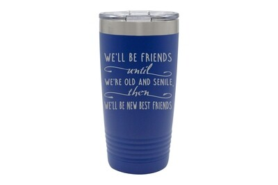 We'll Be Friends until We're Old and Senile, then We'll be New Best Friends  Insulated Tumbler 20 oz