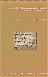 Großmutters handgeschriebene Rezepte von Anno 1900 ins Jahr 2017 Gräfin Tanja von Jade Gräfin von Marck Gräfin von der Ahé ISBN: 9783741891755 08