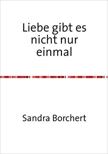 Liebe gibt es nicht nur einmal: Eine wahre Geschichte Taschenbuch – 12. Juni 2013  von Sandra Borchert (Autor) 011