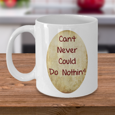 Can't Never Could Do Nothin' - Coffee Cup Mug - Tea Mug - Ceramic Mug Gift - Coffee Lover - Gift for Crafty Friend