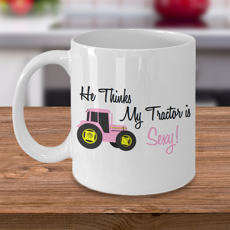 He Thinks my Tractor is Sexy - Curse Mug - Coffee Cup Mug - Tea Mug - Ceramic Mug Gift - Coffee Lover - Gift for Crafty Friend