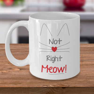 Now Right Meow - Tea Mug - Ceramic Mug Gift - Coffee Lover - Gift for Crafty Friend