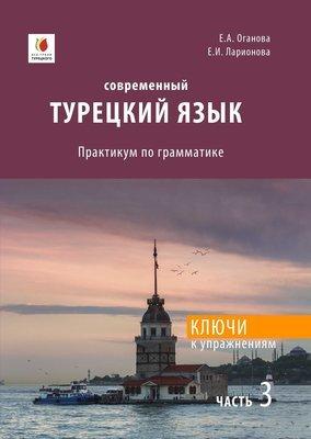 Современный турецкий язык: практикум по грамматике. Ключи к упражнениям. Часть 3. Оганова Е.А., Ларионова Е.И.