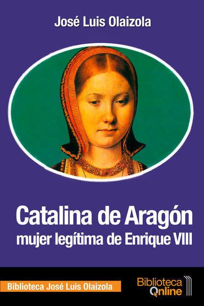 Catalina de Aragón, mujer legítima de Enrique VIII CA-JLO