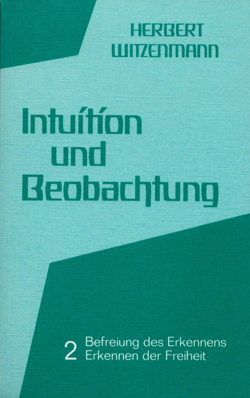Herbert Witzenmann: Intuition und Beobachtung 2 (Befreiung des Erkennens –  Erkennen der Freiheit)