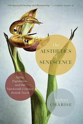 Aesthetics of Senescence, The: Aging Population, and the Nineteenth-Century British Novel