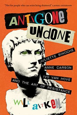 Antigone Undone: Juliette Binoche, Anne Carson, Ivo Van Hove, and the Art of Resistance