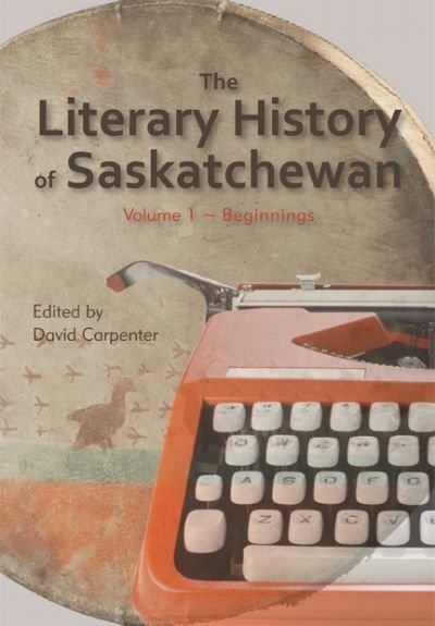 Literary History of Saskatchewan Volume 1, The: Beginnings