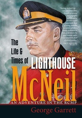 Life & Times of Lighthouse McNeil, The: An Adventure in the RCMP
