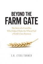 Beyond the Farm Gate: The Story of a Farm Boy Who Helped Make the Saskatchewan Wheat Pool a World-Class Business