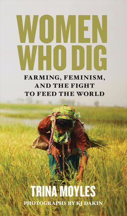 Women Who Dig: Farming, Feminism, and the Fight to Feed the World