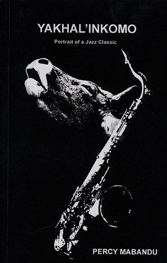 Yakhal'Inkomo: Portrait of a Jazz Classic by Percy Mabandu (DASH-Art Media, 2016)