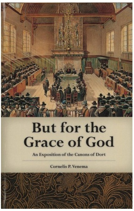 But for the Grace of God: An Exposition of the Canons of Dort by Cornelis Venema