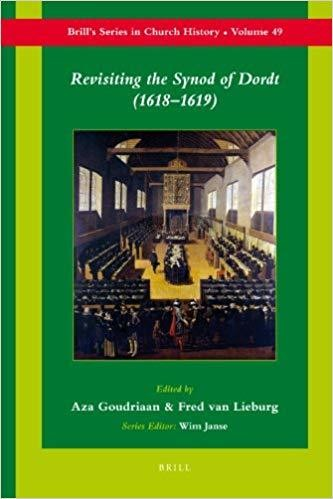 Revisiting the Synod of Dordt (1618-1619) by Aza Goudriaan (Editor), Fred Lieburg (Editor)