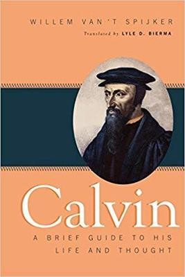 Calvin: A Brief Guide to His Life and Thought by W. Van't Spijker