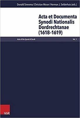 Acta et Documenta Synodi Nationalis Dordrechtanae (1618-1619) by Herman J. Selderhuis, Donald Sinnema and Christian Moser