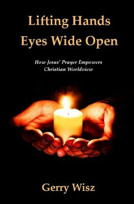 Lifting Hands Eyes Wide Open: How Jesus' Prayer Empowers Christian Worldview by Gerry Wisz (Soft-Cover & E-Book)
