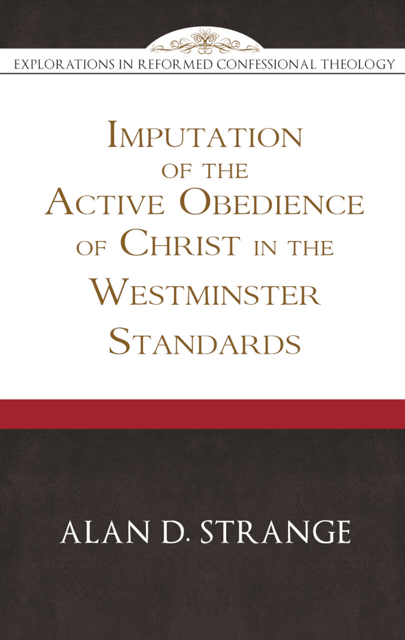 The Imputation of the Active Obedience of Christ in the Westminster Standards - Explorations in Reformed Confessional Theology by Allan Strange (Soft-Cover & E-Book)
