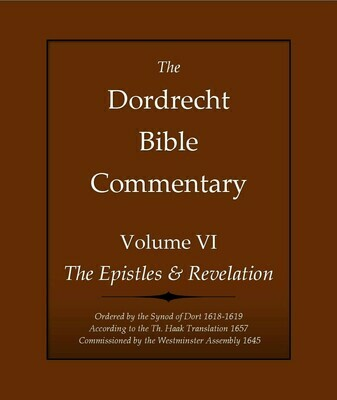 The Dordrecht Bible Commentary: Volume VI: The Epistles & Revelation (Soft-Cover & E-Book)
