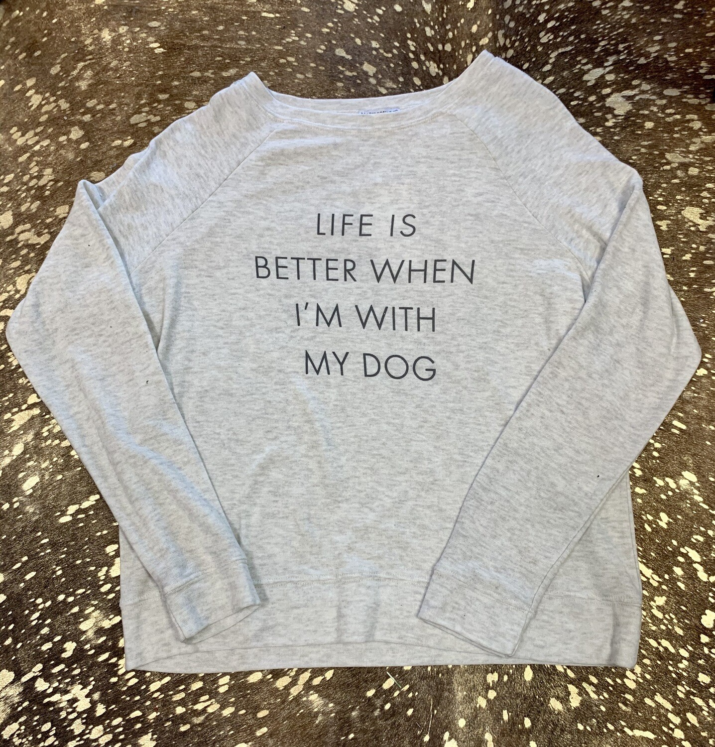 Life is Better when I am with my Dog Sweatshirt